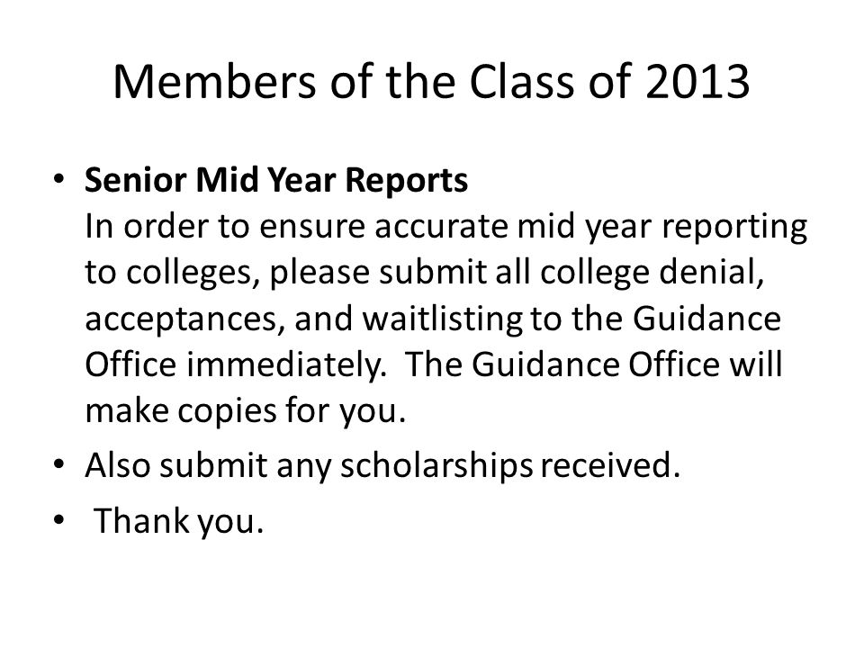 Members of the Class of 2013 Senior Mid Year Reports In order to ensure accurate mid year reporting to colleges, please submit all college denial, acceptances, and waitlisting to the Guidance Office immediately.
