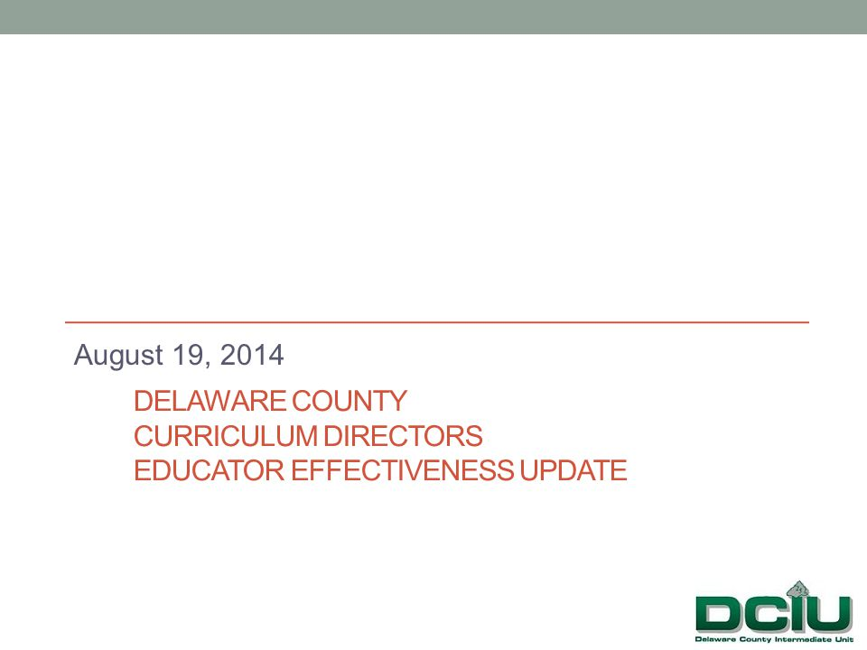 DELAWARE COUNTY CURRICULUM DIRECTORS EDUCATOR EFFECTIVENESS UPDATE August 19, 2014