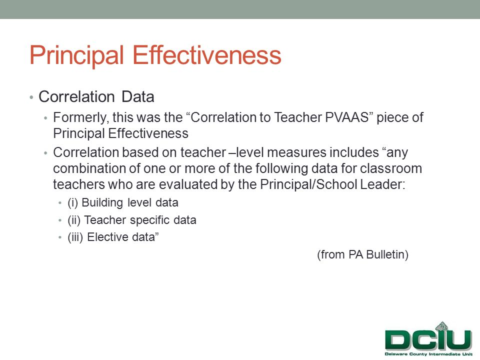 Correlation Data Formerly, this was the Correlation to Teacher PVAAS piece of Principal Effectiveness Correlation based on teacher –level measures includes any combination of one or more of the following data for classroom teachers who are evaluated by the Principal/School Leader: (i) Building level data (ii) Teacher specific data (iii) Elective data (from PA Bulletin)