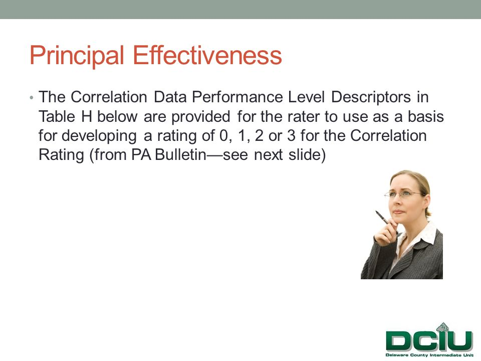 Principal Effectiveness The Correlation Data Performance Level Descriptors in Table H below are provided for the rater to use as a basis for developing a rating of 0, 1, 2 or 3 for the Correlation Rating (from PA Bulletin—see next slide) Discussions should take place between the supervising administrator and principal/school leader.