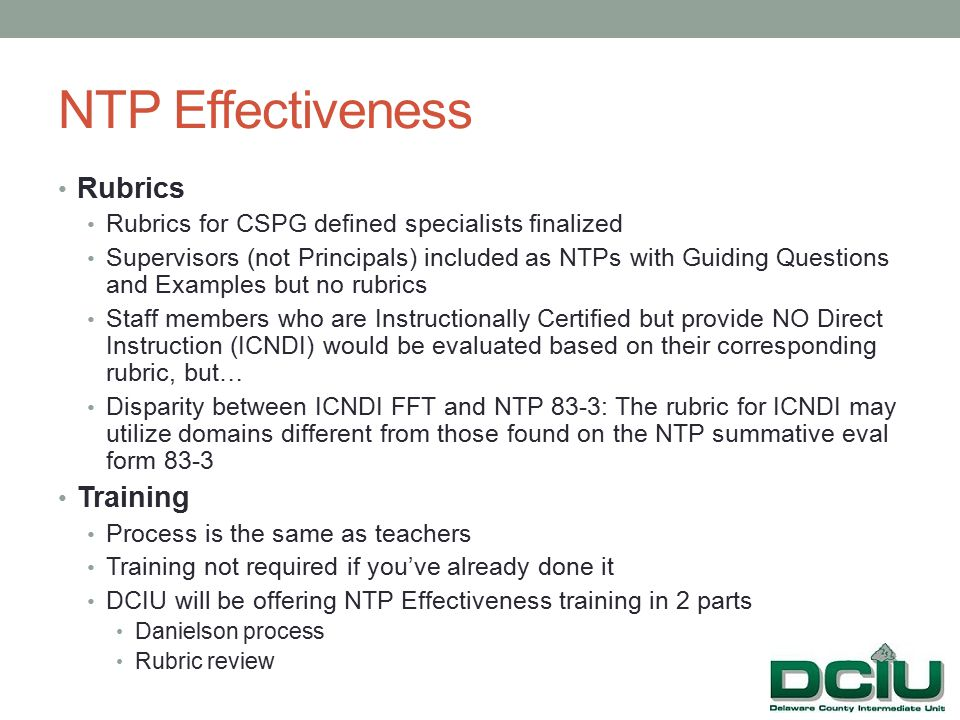NTP Effectiveness Rubrics Rubrics for CSPG defined specialists finalized Supervisors (not Principals) included as NTPs with Guiding Questions and Examples but no rubrics Staff members who are Instructionally Certified but provide NO Direct Instruction (ICNDI) would be evaluated based on their corresponding rubric, but… Disparity between ICNDI FFT and NTP 83-3: The rubric for ICNDI may utilize domains different from those found on the NTP summative eval form 83-3 Training Process is the same as teachers Training not required if you've already done it DCIU will be offering NTP Effectiveness training in 2 parts Danielson process Rubric review