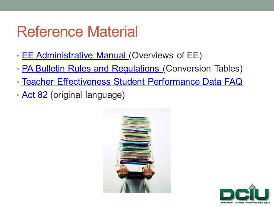 Reference Material EE Administrative Manual (Overviews of EE) EE Administrative Manual PA Bulletin Rules and Regulations (Conversion Tables) PA Bulletin Rules and Regulations Teacher Effectiveness Student Performance Data FAQ Act 82 (original language) Act 82