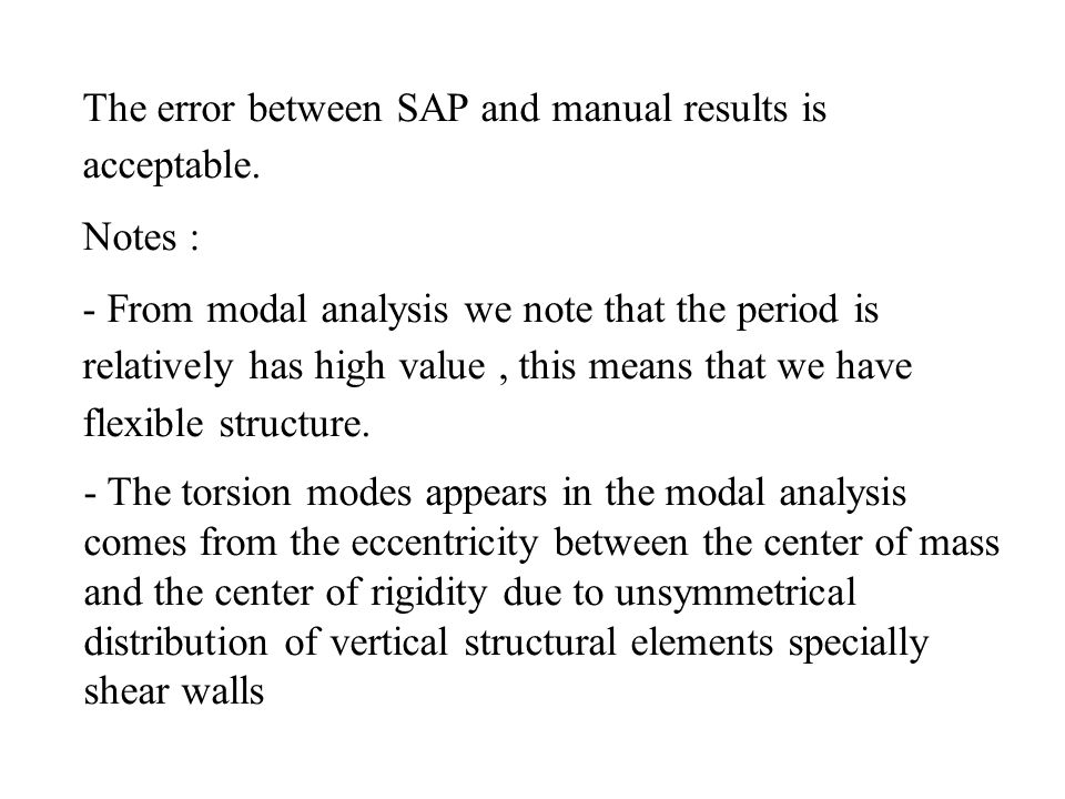 The error between SAP and manual results is acceptable. Notes : - From modal analysis we note that the period is relatively has high value, this means
