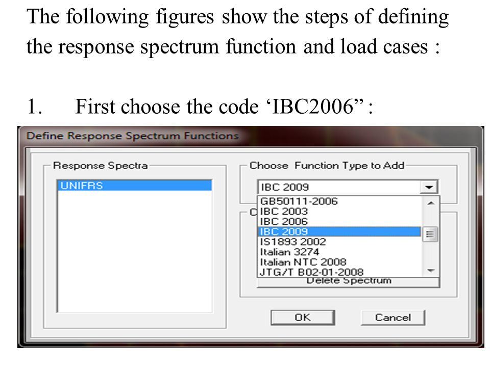The following figures show the steps of defining the response spectrum function and load cases : 1.First choose the code 'IBC2006 :