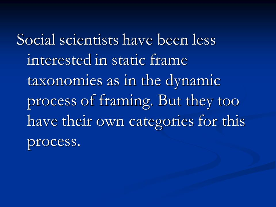 Social scientists have been less interested in static frame taxonomies as in the dynamic process of framing.