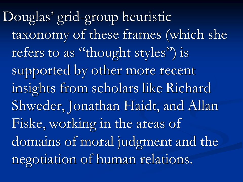 Douglas' grid-group heuristic taxonomy of these frames (which she refers to as thought styles ) is supported by other more recent insights from scholars like Richard Shweder, Jonathan Haidt, and Allan Fiske, working in the areas of domains of moral judgment and the negotiation of human relations.