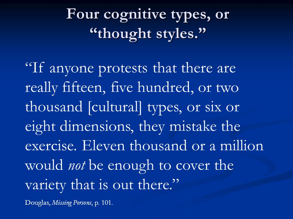 Four cognitive types, or thought styles. If anyone protests that there are really fifteen, five hundred, or two thousand [cultural] types, or six or eight dimensions, they mistake the exercise.