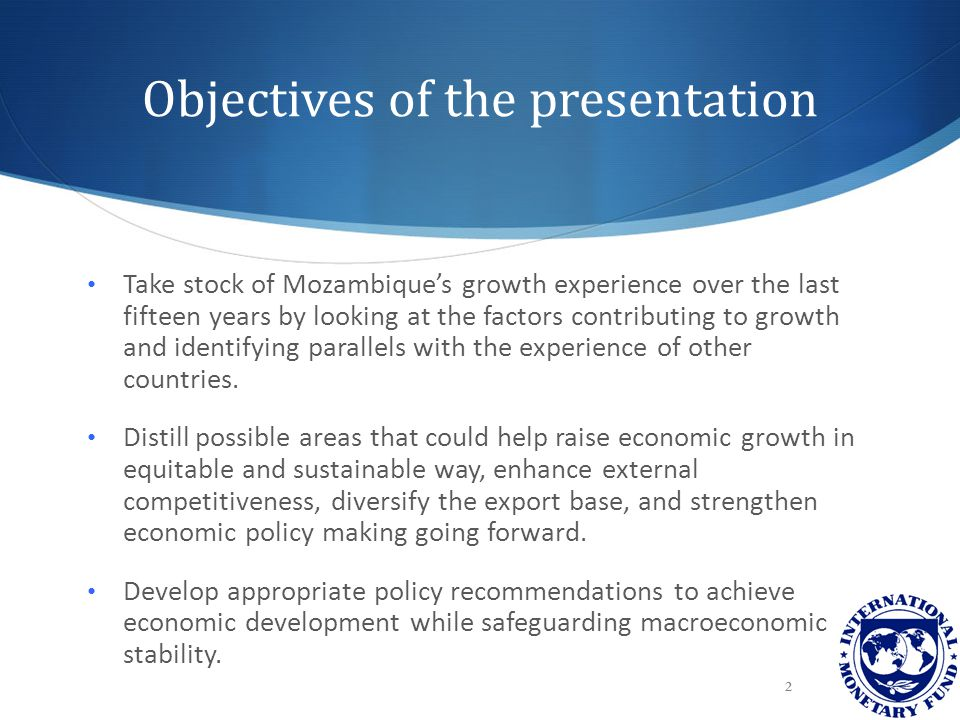 Objectives of the presentation Take stock of Mozambique's growth experience over the last fifteen years by looking at the factors contributing to growth and identifying parallels with the experience of other countries.