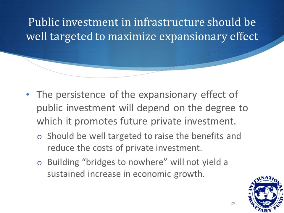 Public investment in infrastructure should be well targeted to maximize expansionary effect 29 The persistence of the expansionary effect of public in