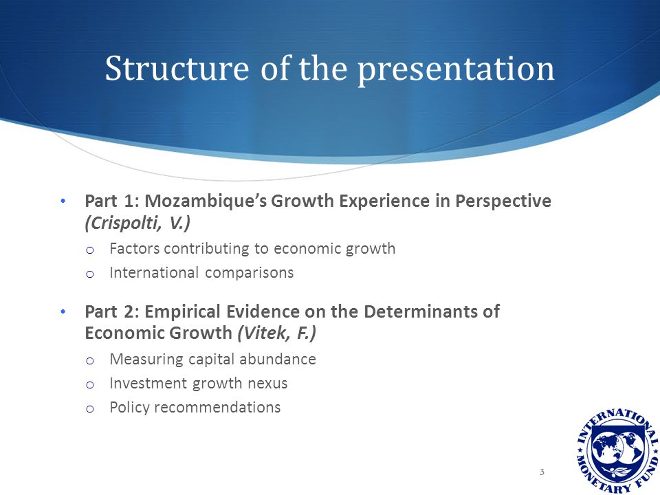 Structure of the presentation Part 1: Mozambique's Growth Experience in Perspective (Crispolti, V.) o Factors contributing to economic growth o International comparisons Part 2: Empirical Evidence on the Determinants of Economic Growth (Vitek, F.) o Measuring capital abundance o Investment growth nexus o Policy recommendations 3
