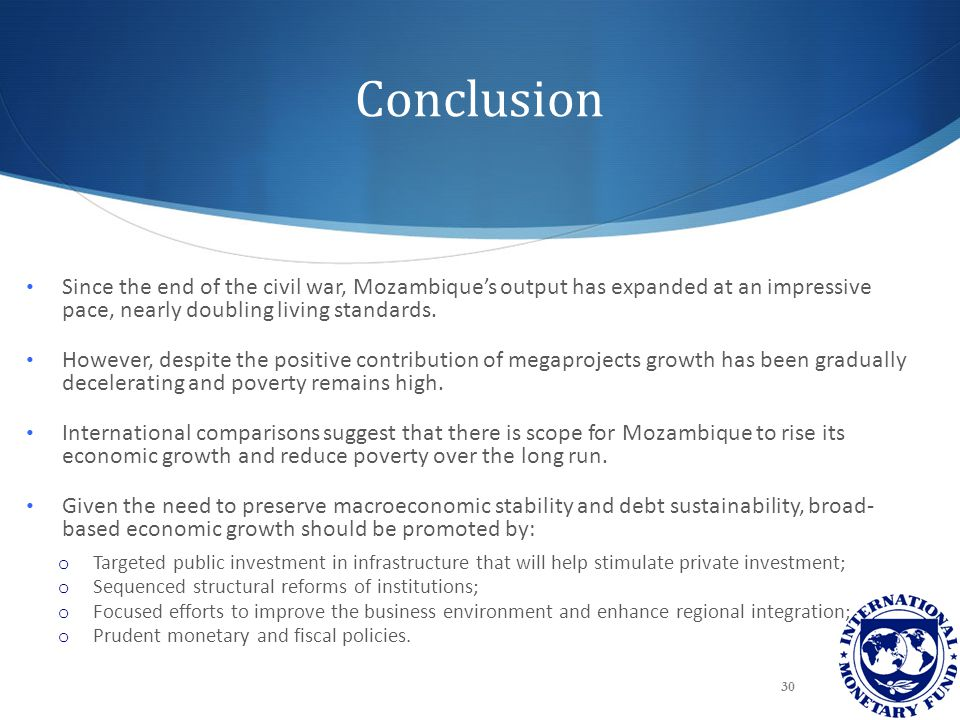 Conclusion Since the end of the civil war, Mozambique's output has expanded at an impressive pace, nearly doubling living standards. However, despite