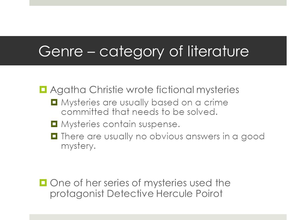 Genre – category of literature  Agatha Christie wrote fictional mysteries  Mysteries are usually based on a crime committed that needs to be solved.