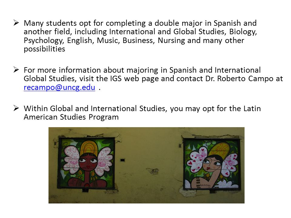  Many students opt for completing a double major in Spanish and another field, including International and Global Studies, Biology, Psychology, English, Music, Business, Nursing and many other possibilities  For more information about majoring in Spanish and International Global Studies, visit the IGS web page and contact Dr.