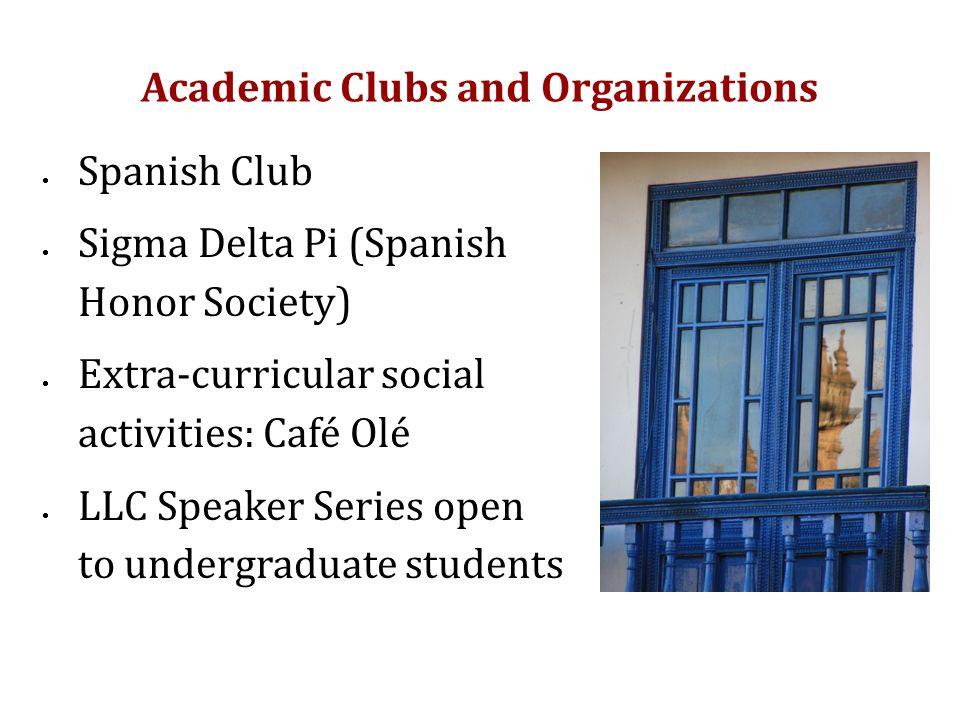 Academic Clubs and Organizations  Spanish Club  Sigma Delta Pi (Spanish Honor Society)  Extra-curricular social activities: Café Olé  LLC Speaker Series open to undergraduate students