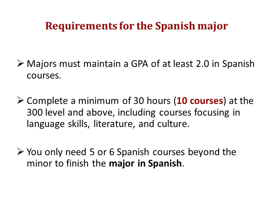 Requirements for the Spanish major  Majors must maintain a GPA of at least 2.0 in Spanish courses.