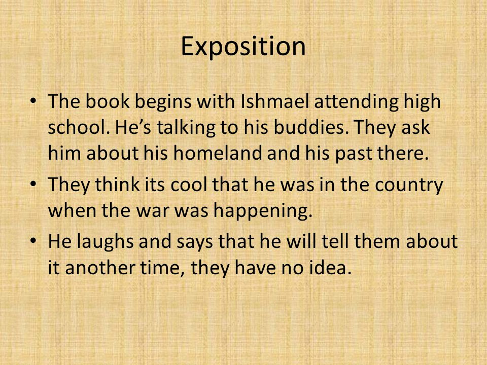 Exposition The book begins with Ishmael attending high school. He's talking to his buddies. They ask him about his homeland and his past there. They t