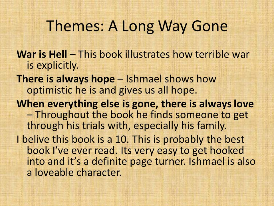 Themes: A Long Way Gone War is Hell – This book illustrates how terrible war is explicitly. There is always hope – Ishmael shows how optimistic he is
