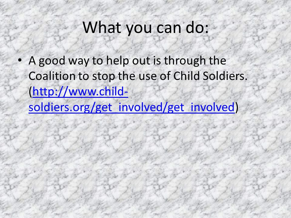 What you can do: A good way to help out is through the Coalition to stop the use of Child Soldiers. (http://www.child- soldiers.org/get_involved/get_i