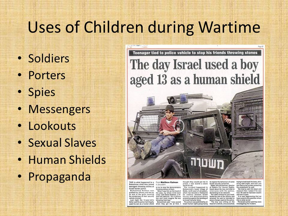 Uses of Children during Wartime Soldiers Porters Spies Messengers Lookouts Sexual Slaves Human Shields Propaganda