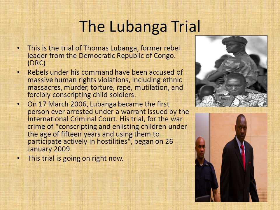 The Lubanga Trial This is the trial of Thomas Lubanga, former rebel leader from the Democratic Republic of Congo.