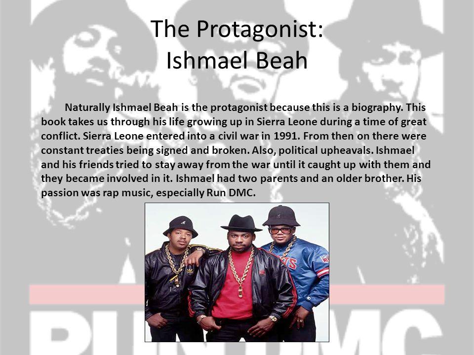 The Protagonist: Ishmael Beah Naturally Ishmael Beah is the protagonist because this is a biography.