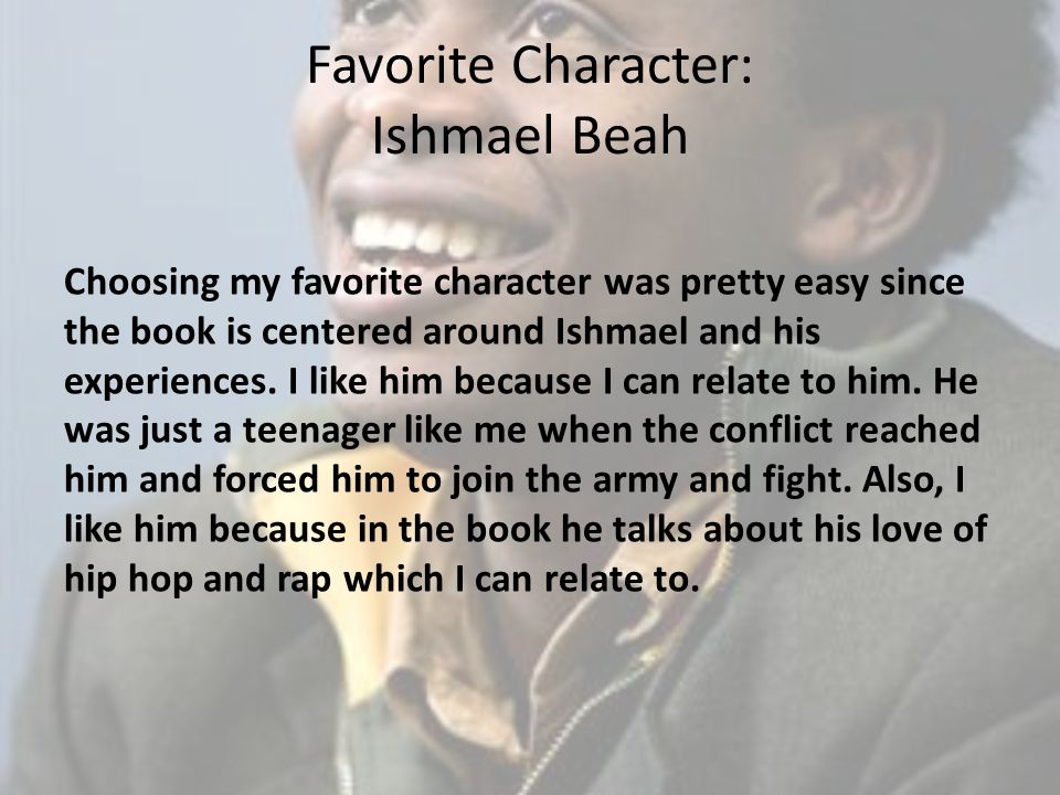 Favorite Character: Ishmael Beah Choosing my favorite character was pretty easy since the book is centered around Ishmael and his experiences. I like
