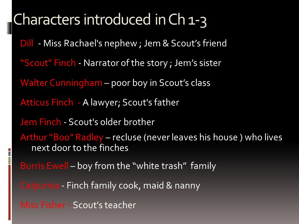 Characters introduced in Ch 1-3 Dill - Miss Rachael s nephew ; Jem & Scout's friend Scout Finch - Narrator of the story ; Jem's sister Walter Cunningham – poor boy in Scout's class Atticus Finch - A lawyer; Scout s father Jem Finch - Scout s older brother Arthur Boo Radley – recluse (never leaves his house ) who lives next door to the finches Burris Ewell – boy from the white trash family Calpurnia - Finch family cook, maid & nanny Miss Fisher - Scout s teacher