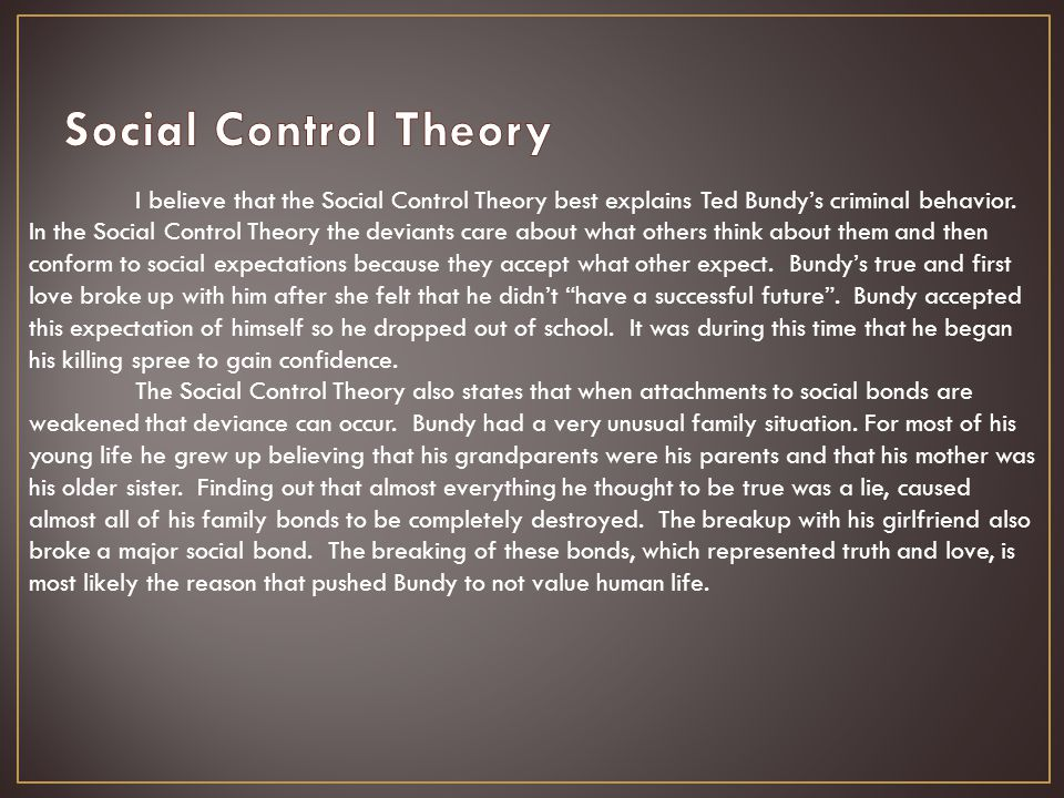 I believe that the Social Control Theory best explains Ted Bundy's criminal behavior. In the Social Control Theory the deviants care about what others