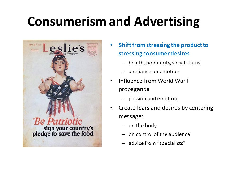 Consumerism and Advertising Shift from stressing the product to stressing consumer desires – health, popularity, social status – a reliance on emotion Influence from World War I propaganda – passion and emotion Create fears and desires by centering message: – on the body – on control of the audience – advice from specialists