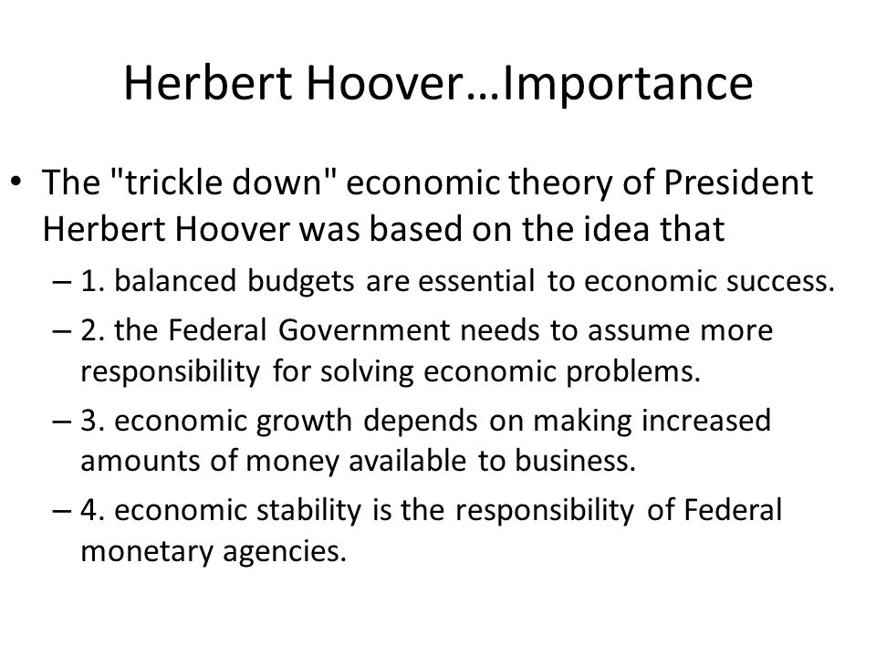 Herbert Hoover…Importance The trickle down economic theory of President Herbert Hoover was based on the idea that – 1.