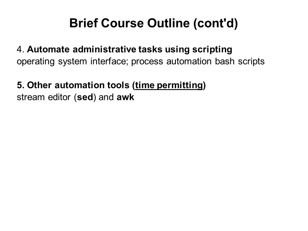 Brief Course Outline (cont'd) 4. Automate administrative tasks using scripting operating system interface; process automation bash scripts 5. Other au