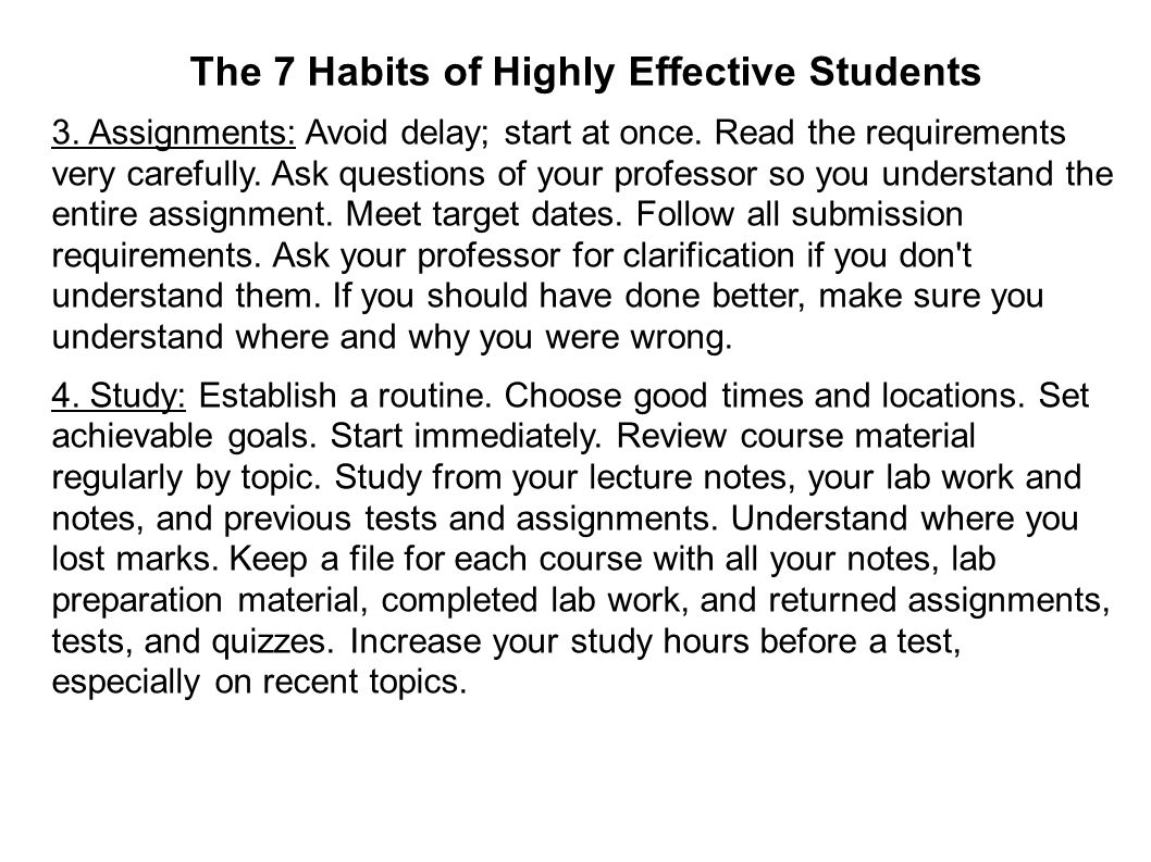 The 7 Habits of Highly Effective Students 3. Assignments: Avoid delay; start at once. Read the requirements very carefully. Ask questions of your prof