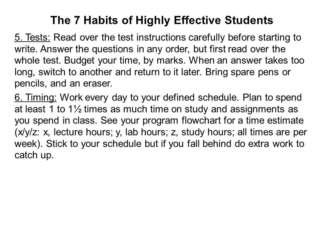 The 7 Habits of Highly Effective Students 5. Tests: Read over the test instructions carefully before starting to write. Answer the questions in any or