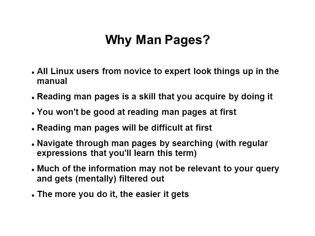 Why Man Pages? All Linux users from novice to expert look things up in the manual Reading man pages is a skill that you acquire by doing it You won't