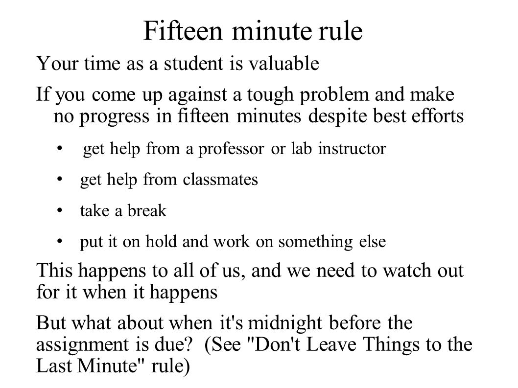 Fifteen minute rule Your time as a student is valuable If you come up against a tough problem and make no progress in fifteen minutes despite best eff