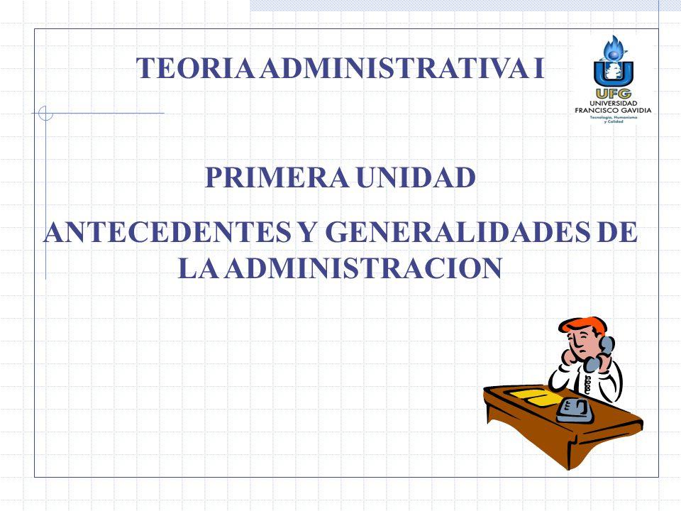 TEORIA ADMINISTRATIVA I PRIMERA UNIDAD ANTECEDENTES Y GENERALIDADES DE LA ADMINISTRACION