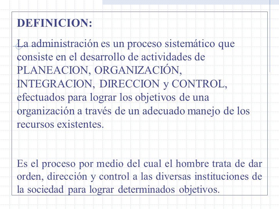 DEFINICION: La administración es un proceso sistemático que consiste en el desarrollo de actividades de PLANEACION, ORGANIZACIÓN, INTEGRACION, DIRECCION y CONTROL, efectuados para lograr los objetivos de una organización a través de un adecuado manejo de los recursos existentes.