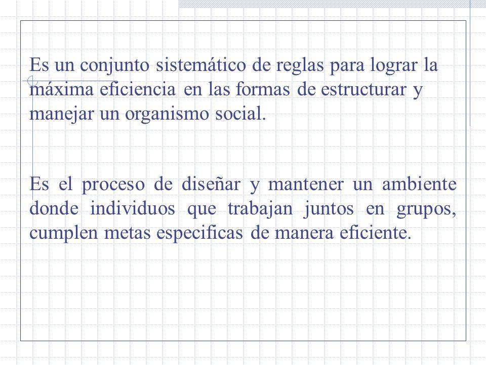 Es un conjunto sistemático de reglas para lograr la máxima eficiencia en las formas de estructurar y manejar un organismo social.