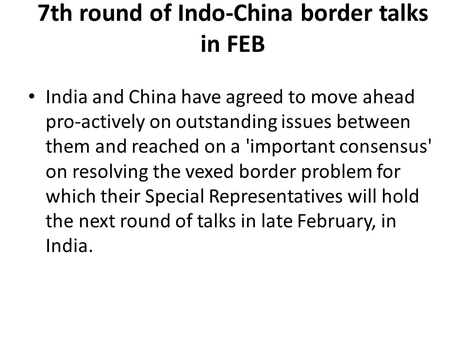 7th round of Indo-China border talks in FEB India and China have agreed to move ahead pro-actively on outstanding issues between them and reached on a important consensus on resolving the vexed border problem for which their Special Representatives will hold the next round of talks in late February, in India.