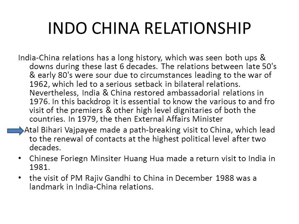 INDO CHINA RELATIONSHIP India-China relations has a long history, which was seen both ups & downs during these last 6 decades.
