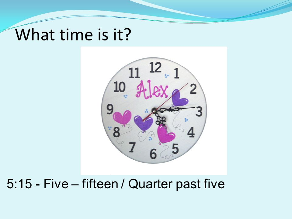 What time is it? 5:15 - Five – fifteen / Quarter past five
