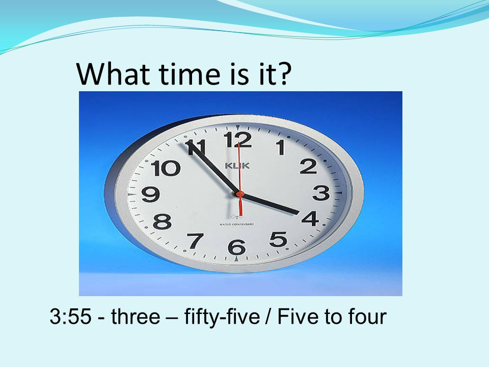 What time is it 3:55 - three – fifty-five / Five to four