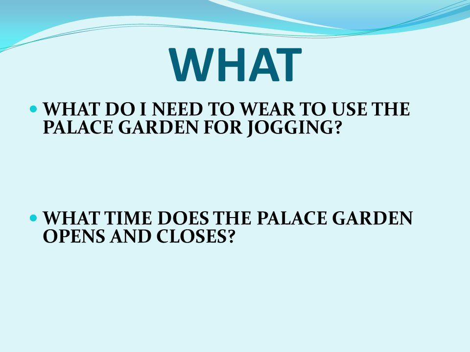 WHAT WHAT DO I NEED TO WEAR TO USE THE PALACE GARDEN FOR JOGGING? WHAT TIME DOES THE PALACE GARDEN OPENS AND CLOSES?