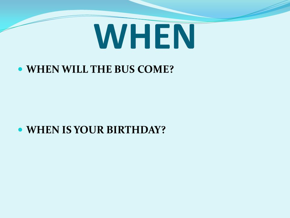 WHEN WHEN WILL THE BUS COME WHEN IS YOUR BIRTHDAY