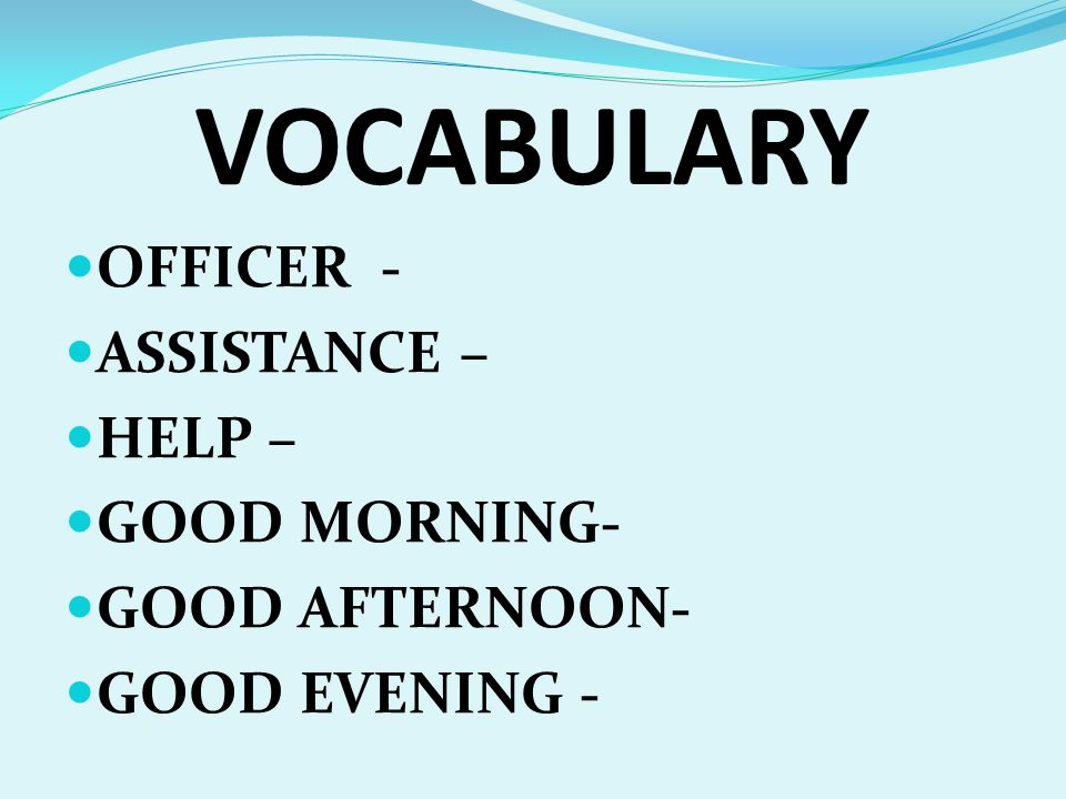 GOODMORNING GOODAFTERNOON GOODEVENING I AM OFFICER __________ HOW MAY I HELP YOU.