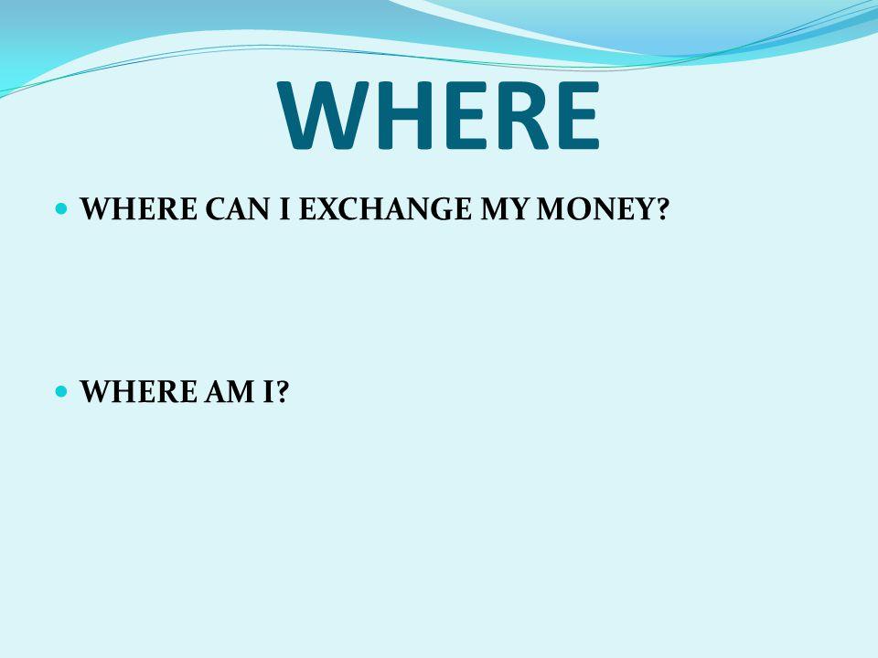 WHERE WHERE CAN I EXCHANGE MY MONEY? WHERE AM I?