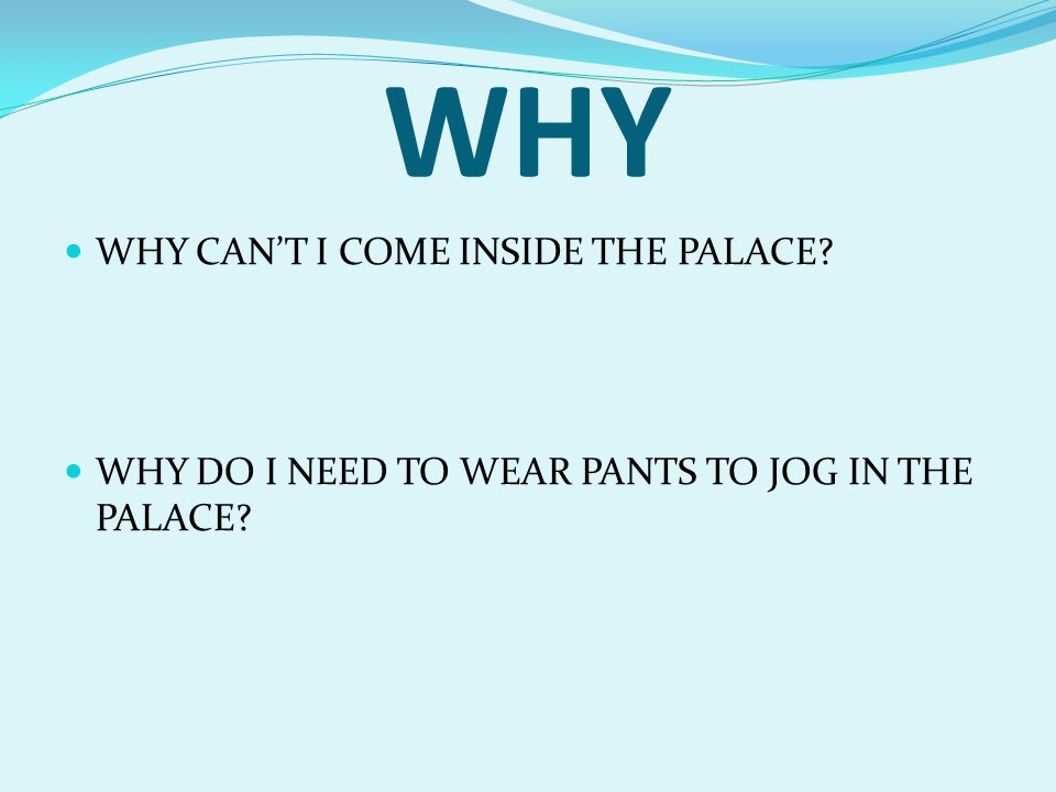 WHY WHY CAN'T I COME INSIDE THE PALACE? WHY DO I NEED TO WEAR PANTS TO JOG IN THE PALACE?