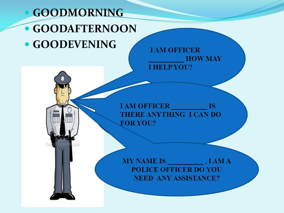 GOODMORNING GOODAFTERNOON GOODEVENING I AM OFFICER __________ HOW MAY I HELP YOU? I AM OFFICER __________ IS THERE ANYTHING I CAN DO FOR YOU? MY NAME