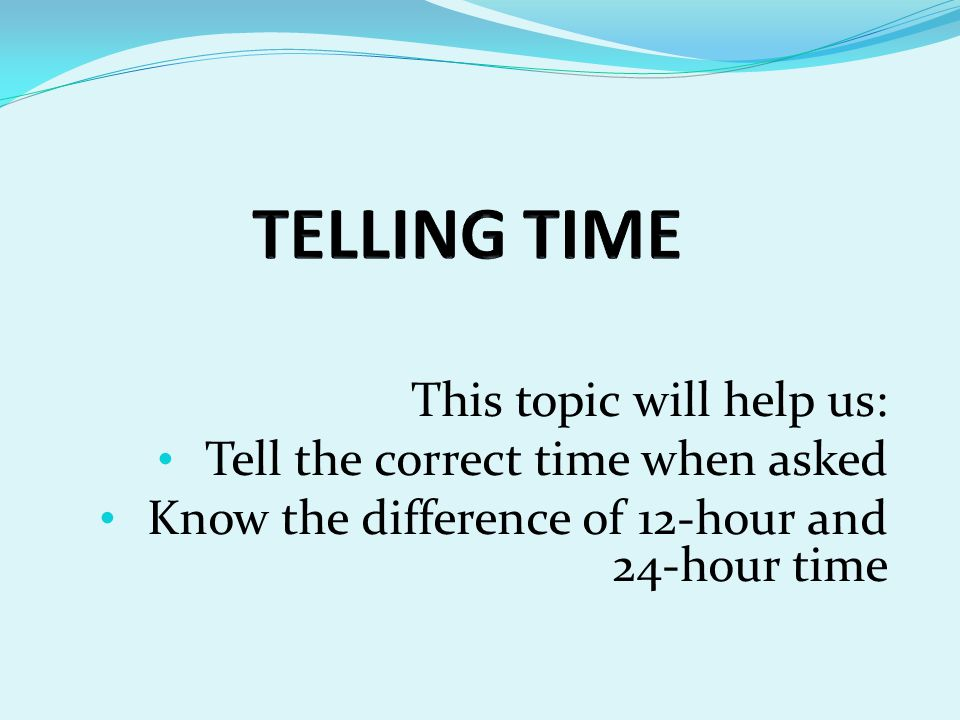 This topic will help us: Tell the correct time when asked Know the difference of 12-hour and 24-hour time