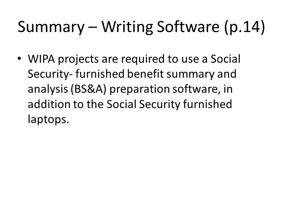 Summary – Writing Software (p.14) WIPA projects are required to use a Social Security- furnished benefit summary and analysis (BS&A) preparation software, in addition to the Social Security furnished laptops.